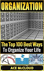 Organization: The Top 100 Best Ways To Organize Your Life (Organization, Organizing Your Life, Organizing Your House, Organized) (English Edition)