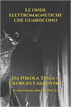 Le onde elettromagnetiche che guariscono: Da Nikola Tesla a Georges Lakhovsky PDF Download