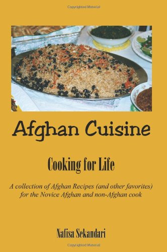 Afghan Cuisine: Cooking for Life : A Collection of Afghan Recipes (And Other Favorites) for the Novice Afghan and Non-Afghan Cook (Afghan Food)