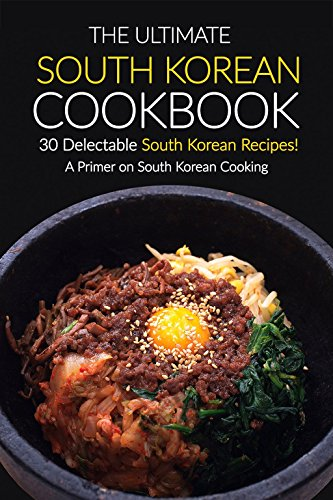 The Ultimate South Korean Cookbook, 30 Delectable South Korean Recipes!: A Primer on South Korean Cooking by Martha Stone