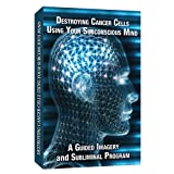 Destroying Cancer Cells Using Your Subconscious Mind a Guided Imagery and Subliminal program
