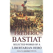 Frédéric Bastiat (Annotated): Selected Works of a Libertarian Hero