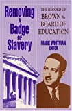 Removing a Badge of Slavery : The Record of Brown vs. The Board of Education, Whitman, Mark, 155876058X