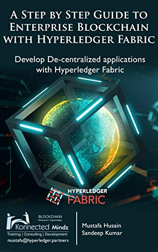 A Step by Step guide to Enterprise Blockchain with Hyperledger Fabric: Develop De-centralized applications with Hyperledger -