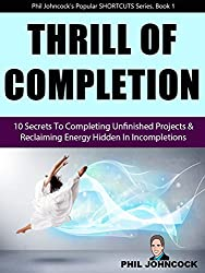 THRILL OF COMPLETION: 10 Secrets To Completing Unfinished Projects & Reclaiming Energy Hidden In Incompletions (Phil Johncock's SHORTCUT Series, Book 1)