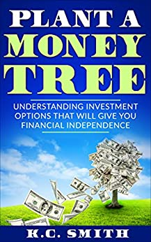 Download for free Plant A Money Tree: Understanding Investment Options That Will Give You Financial Independence