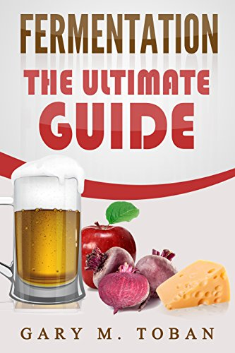 Fermentation: The Ultimate Guide (fermented vegetables,wild fermentation,yeast,ferment beer,ferment cheese) by [Toban, Gary M]