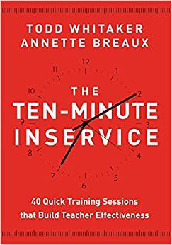 The Ten-Minute Inservice: 40 Quick Training Sessions That Build Teacher Effectiveness Todd Whitaker