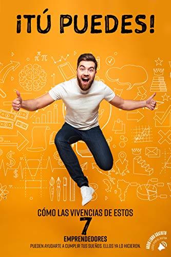 ¡Tú Puedes!: Cómo las Vivencias de Estos 7 Emprendedores Pueden Ayudarte a Cumplir tus Sueños. Ellos Ya lo Hicieron (Spanish Edition)