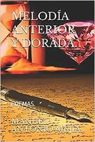 Amazon.com: MELODÍA ANTERIOR Y DORADA.: POEMAS. (Serie de promoción para navidad.) (Spanish Edition) (9781549898983): MANUEL ANTONIO MEJÍA.: Books