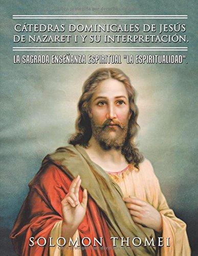 Catedras dominicales de Jesus de Nazaret I y su interpretacion.: La sagrada enseñanza espiritual La Espiritualidad.  [Thomei, Solomon] (Tapa Blanda)