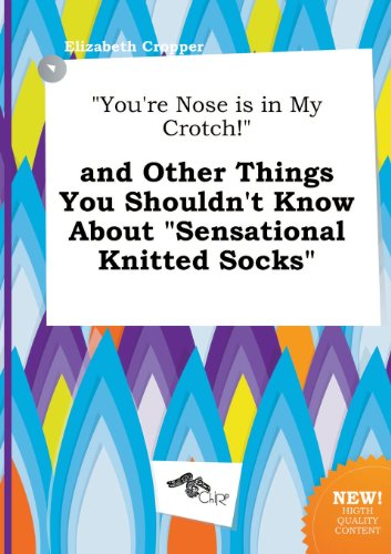 You're Nose Is in My Crotch! and Other Things You Shouldn't Know about Sensational Knitted Socks