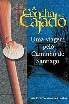A Concha e o Cajado: Uma viagem pelo Caminho de Santiago por [Bastos, Luiz Ricardo Menezes]