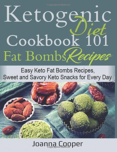 Ketogenic Diet Cookbook 101 Fat Bombs Recipes: Easy Keto Fat Bombs Recipes, Sweet and Savory Keto Snacks for Every Day by Joanna Cooper