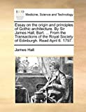 Essay on the Origin and Principles of Gothic Architecture by Sir James Hall, Bart from the Transactions of the Royal Society of Edinburgh Read, James W. Hall, 1140937545