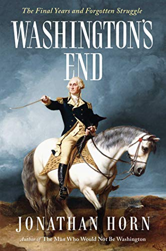 Washington's End: The Final Years and Forgotten Struggle (Excellency His Washington George)