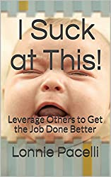 I Suck at This!: Leverage Others to Get the Job Done Better (The Leadership Made Simple Series Book 4)
