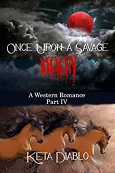 Once Upon A Savage Moon, Part 4 (Western Romance) by [Diablo, Keta]