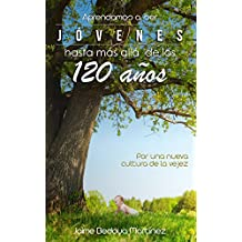 Aprendamos a ser jóvenes hasta más allá de los 120 años: Por una nueva cultura de la vejez (Spanish Edition)