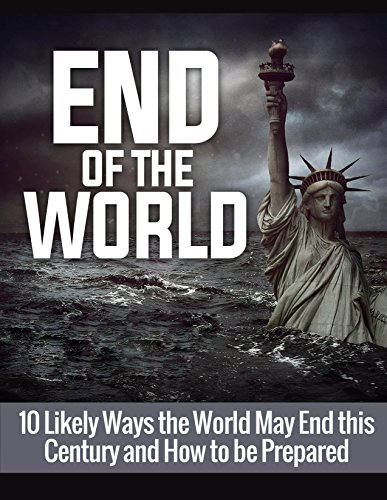 End of the World: 10 Likely Ways the World May End this Century and How to be Prepared