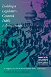 img - for Building a Legislative-Centered Public Administration: Congress and the Administrative State, 1946-1999 book / textbook / text book