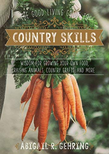 The Good Living Guide to Country Skills: Wisdom for Growing Your Own Food, Raising Animals, Canning and Fermenting, and