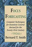 Focus Forecasting : Computer Techniques for Inventory Control Revised for the Twenty-First Century, Smith, Bernard T., 0967006902