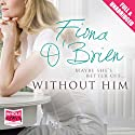 Without Him Audiobook by Fiona O'Brien Narrated by Caroline Lennon, Gerri Halligan, Stephen Armstrong