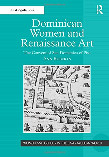 Dominican Women and Renaissance Art: The Convent of San Domenico of Pisa (Women and Gender in the Early Modern World)