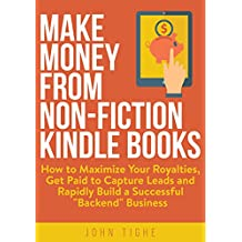 """Make Money from Non-Fiction Kindle Books: How to Maximize Your Royalties, Get Paid to Capture Leads and Rapidly Build a Successful """"Backend"""" Business"""