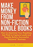 "Make Money from Non-Fiction Kindle Books: How to Maximize Your Royalties, Get Paid to Capture Leads and Rapidly Build a Successful ""Backend� Business"