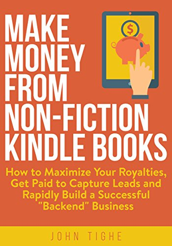 "Make Money from Non-Fiction Kindle Books: How to Maximize Your Royalties, Get Paid to Capture Leads and Rapidly Build a Successful ""Backend"" Business by [Tighe, John]"