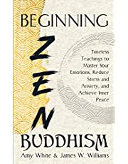 Beginning Zen Buddhism: Timeless Teachings to Master Your Emotions, Reduce Stress and Anxiety, and Achieve Inner Peace