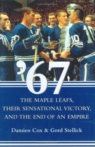 '67: The Maple Leafs, Their Sensational Victory, and the End of an Empire