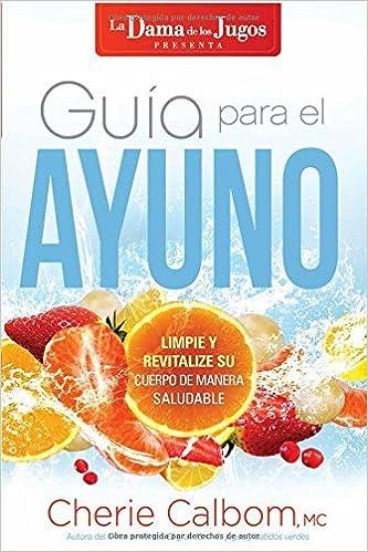 Guía para el ayuno / The Juice Ladys Guide to Fasting: Limpie y revitalice su cuerpo de manera saludable (Spanish Edition): Cherie Calbom MSN CN: ...