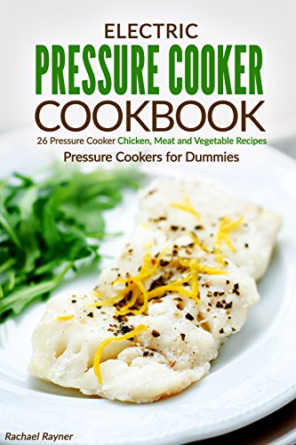 Electric Pressure Cooker Cookbook: 26 Pressure Cooker Chicken, Meat and Vegetable Recipes - Pressure Cookers for Dummies