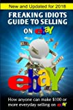 Freaking Idiots Guide To Selling On eBay: How anyone can make $100 or more everyday selling on eBay (Freaking Idiots Guides)