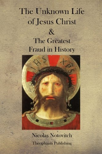 The Unknown Life of Jesus Christ and the Greatest Fraud in History (The Unknown Life Of Christ By Nicolas Notovitch)