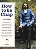 img - for How to be Chap: The Surprisingly Sophisticated Habits, Drinks and Clothes of the Modern Gentleman book / textbook / text book