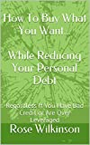 How To Buy What You Want... While Reducing Your Personal Debt: Regardless If You Have Bad Credit or Are Over Leveraged