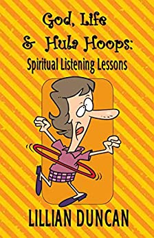 God, Life & Hula Hoops: Spiritual Listening Lessons by [Duncan, Lillian]