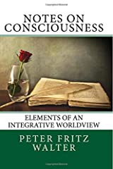 Notes on Consciousness: Elements of an Integrative Worldview (Scholarly Articles) (Volume 15)