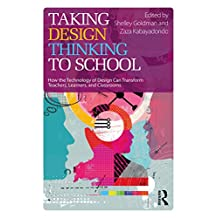 Taking Design Thinking to School: How the Technology of Design Can Transform Teachers, Learners, and Classrooms