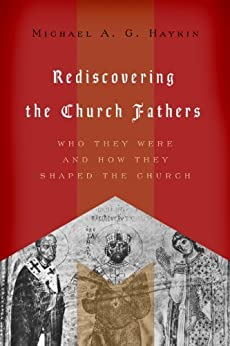 Rediscovering the Church Fathers: Who They Were and How They Shaped the Church by [Haykin, Michael A. G.]