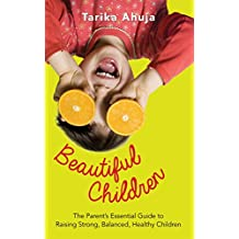 Beautiful Children: The Parent's Essential Guidebook for Raising Strong,Balanced, Healthy Children