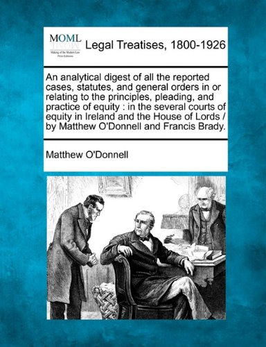 Download An analytical digest of all the reported cases, statutes, and general orders in or relating to the principles, pleading, and practice of equity: in ... /  by Matthew O'Donnell and Francis Brady. PDF