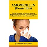 AMOXICILLIN (Penicillin): Treats Bacterial Infections (such as Pneumonia, Bronchitis, Gonorrhea), and H. Pylori Infection and Duodenal Ulcers