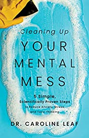 Cleaning Up Your Mental Mess: 5 Simple, Scientifically Proven Steps to Reduce Anxiety, Stress, and Toxic Think