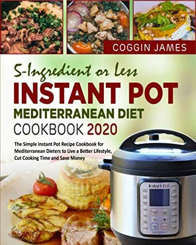 5-Ingredient or Less Instant Pot Mediterranean Diet Cookbook 2020: The Simple Instant Pot Recipe Cookbook for Mediterranean Dieters to Live a Better Lifestyle, Cut Cooking Time and Save Money