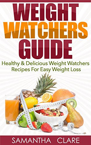 Weight Watchers: Weight Watchers Guide - Healthy & Delicious Weight Watchers Recipes For Easy Weight Loss (Weight Watchers Cookbook) by [Clare, Samantha]